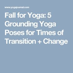 Fall for Yoga: 5 Grounding Yoga Poses for Times of Transition + Change