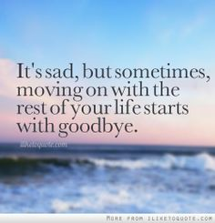 It's sad, but sometimes moving on with the rest of your life, starts with goodbye...  and then life begins a new book