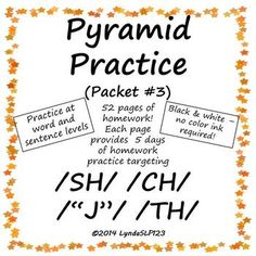 "Created by LyndaSLP123: Pyramid Practice for Articulation #3 (targeting /SH/, /CH/, /TH/, ""J"") allows you to provide daily articulation homework (over 5 days) with only one piece of paper. Entire packet is black & white - no color ink needed! Contains 52 pages of homework."