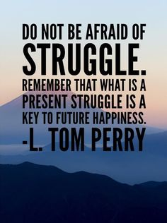 """""""Do not be afraid of struggle. Through struggle we become stronger. Remember that what is a present struggle is a key to future happiness."""" From #ElderPerry's http://pinterest.com/pin/24066179230820503 inspiring message http://speeches.byu.edu/talks/l-tom-perry_vision #ShareGoodness"""