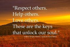 Respect others. Help others. Love others. These are the keys that unlock our soul #quote