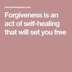 Forgiveness is an act of self-healing that will set you free