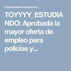 TOYYYY_ESTUDIANDO: Aprobada la mayor oferta de empleo para policías y...
