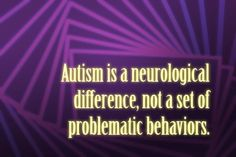 Autism is a neurological difference, not a set of problematic behaviors.