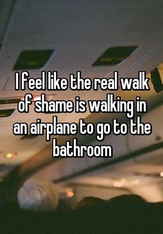 """I feel like the real walk of shame is walking in an airplane to go to the bathroom"""