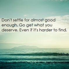Never, ever settle, even if its harder to find