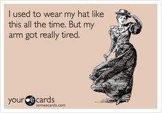 I used to wear my hat like this all the time. But my arm got really tired.