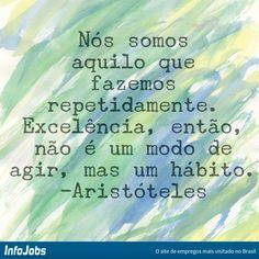 Nós somos aquilo que fazemos repetidamente. Excelência, então, não é um modo de agir, mas um hábito. #aristóteles #citações #motivação #InfoJobs