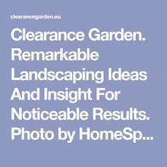 Clearance Garden. Remarkable Landscaping Ideas And Insight For Noticeable Results. Photo by HomeSpot HQ Everyone would like a yard that their neighbors envy, but very few understand enough about proper landscaping. You can create a beauti