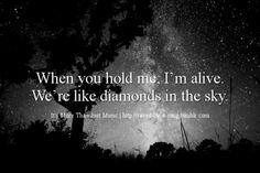 When you hold me I'm alive. We're like diamonds in the sky~ Rihanna - Diamonds