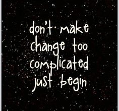 Don't make change too complicated just begin! #change #start #now