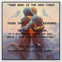 Your body is the very first thing that responds to your vibration. It's responding to how you feel, which = your point of attraction. *Abraham-Hicks Quotes (AHQ2181) #healthy