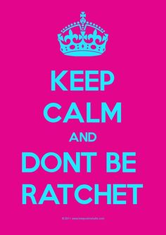keep calm and don't be rachet