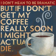 I don't mean to be dramatic BUT IF I DON'T GET MY COFFEE REALLY SOON I MIGHT ACTUALLY DIE.