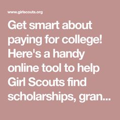 Get smart about paying for college! Here's a handy online tool to help Girl Scouts find scholarships, grants, and other financial assistance in their area.
