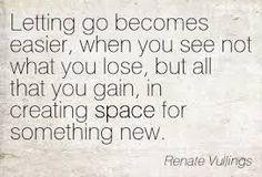 Letting go becomes easier, when you see not what you lose, but all that you gain, in creating space for something new.