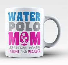 Water Polo Mom. Like a normal mom but louder and prouder Let everyone know that you're a proud water polo mom with this mug. Get yours now! Take advantage of our Low Flat Rate Shipping - order 2 or mo