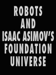 Robots and Foundation Universe: Issues Left For Us by Isaac Asimov Asimov Foundation, David Brin, Isaac Asimov, Cyborgs, Robotics, Science Fiction, Literature, Highlights, Gaming