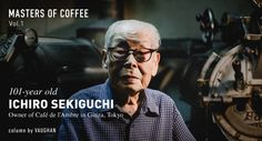 Vaughan takes us to Ginza to meet the 101 year old coffee legend Ichiro Sekiguchi, who still roasts coffee three times a day. Photography by Nik van der Giesen.