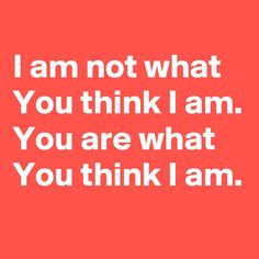 I am not what You think I am. You are what You think I am. Tough Day, What You Think, Thinking Of You, Life Quotes, Inspirational Quotes, Letters, Thoughts, Sayings, Logos
