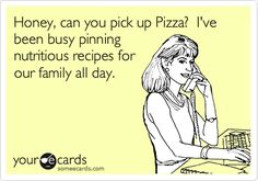 Honey, can you pick up Pizza? I've been busy pinning nutritious recipes for our family all day.
