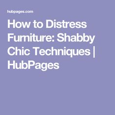 How to Distress Furniture: Shabby Chic Techniques | HubPages