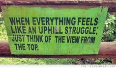 When everything feels like an uphill struggle just think of the view from the top