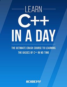 C++: Learn C++ In A DAY! - The Ultimate Crash Course to Learning the Basics of C++ In No Time (C++, C++ Course, C++ Development, C++ Books, C++ for Beginners) by Acodemy