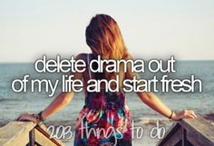 Bucket list: delete drama out of my life and start fresh. ✔