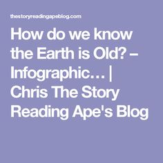 How do we know the Earth is Old? – Infographic… | Chris The Story Reading Ape's Blog