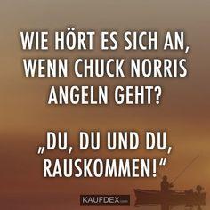"""Wie hört es sich an, wenn Chuck Norris Angeln geht? """"Du, du und du, rauskommen!"""""""