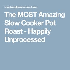 The MOST Amazing Slow Cooker Pot Roast - Happily Unprocessed