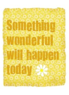 Something wonderful will happen today. Pretty sure it's going to blow your mind : )