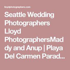 Seattle Wedding Photographers Lloyd PhotographersMaddy and Anup | Playa Del Carmen Paradisus Wedding - Seattle Wedding Photographers Lloyd Photographers