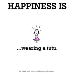 Happiness is, wearing a tutu. - Cute Happy Quotes