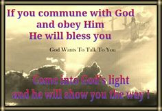 If you commune with God   and obey Him   He will bless you !    Come into God's light   and he will   show you the way !