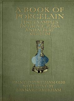 'A book of porcelain. Fine examples in the Victoria & Albert Museum' painted by William Gibb; with text by Bernard Rackham. A. & C. Black; London, 1910
