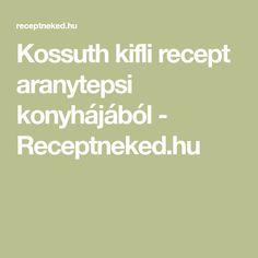 Kossuth kifli recept aranytepsi konyhájából - Receptneked.hu
