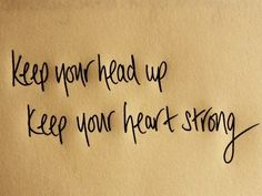 Keep your head up. Keep your heart strong.