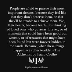 People are afraid to pursue their most important dreams, because they feel like that they don't deserve them, or that they'll be unable to achieve them. We, their hearts, become fearful just thinking of loved ones who go away forever, or of moments that could have been good but weren't, or of treasures that might have been found but were forever hidden in the sands. Because, when these things happen, we suffer terribly. - The Alchemist by Paulo Coelho