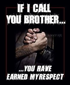 If I call you brother, you have earned my respect.