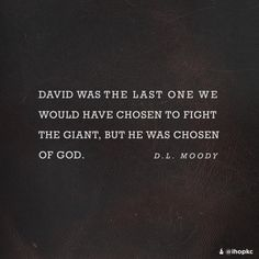 """""""David was the last one we would have chosen to fight the giant, but he was chosen of God."""" --D. L. Moody"""