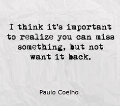 I think it's important to realize you can miss something, but not want it back. - Paulo Coelho
