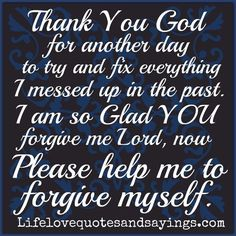 Thank You God for another day to try and fix everything I messed up in the past. I am so Glad YOU forgive me Lord, now Please help me to forgive myself. ~ Amen