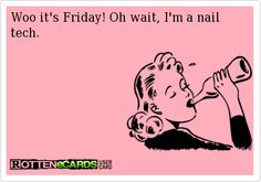 Woo it's Friday! Oh wait, I'm a nail tech.
