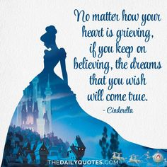No matter how your heart is grieving, if you keep on believing, the dreams that you wish will come true. – Cinderella thedailyquotes.com
