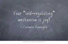 Your self-regulating mechanism is joy!