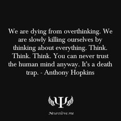 """psych-facts: """"We are dying from overthinking. We are slowly killing ourselves by thinking about everything. Think. Think. Think. You can never trust the human mind anyway. It's a death trap. - Anthony Hopkins """""""