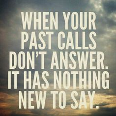 Leave the past there behing you. May you push on forward and upward.