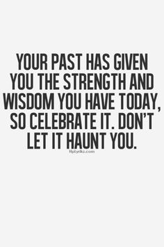 Top Quotes and Sayings: Your past has given you the strength and wisdom you have today, so celebrate it. Don't let it haunt you. Life Quotes Love, Great Quotes, Quotes To Live By, Me Quotes, Motivational Quotes, Inspirational Quotes, Famous Quotes, Past Quotes, Sister Quotes